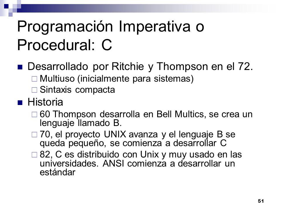 51 Programación Imperativa o Procedural: C Desarrollado por Ritchie y Thompson en el 72. Multiuso (inicialmente para sistemas) Sintaxis compacta Histo