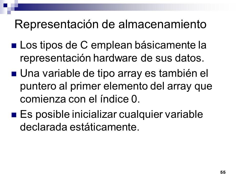 55 Representación de almacenamiento Los tipos de C emplean básicamente la representación hardware de sus datos. Una variable de tipo array es también