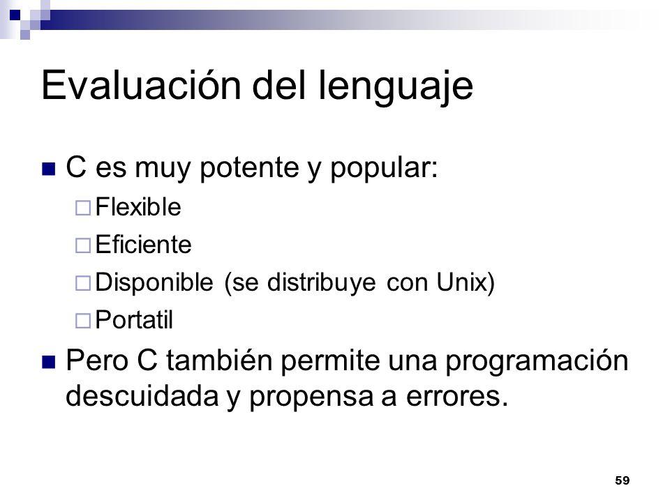 59 Evaluación del lenguaje C es muy potente y popular: Flexible Eficiente Disponible (se distribuye con Unix) Portatil Pero C también permite una prog