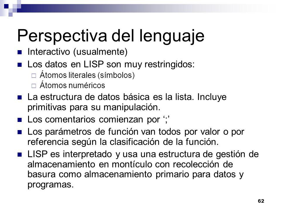 62 Perspectiva del lenguaje Interactivo (usualmente) Los datos en LISP son muy restringidos: Átomos literales (símbolos) Átomos numéricos La estructura de datos básica es la lista.