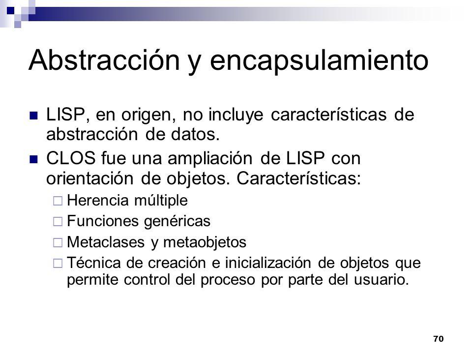 70 Abstracción y encapsulamiento LISP, en origen, no incluye características de abstracción de datos. CLOS fue una ampliación de LISP con orientación