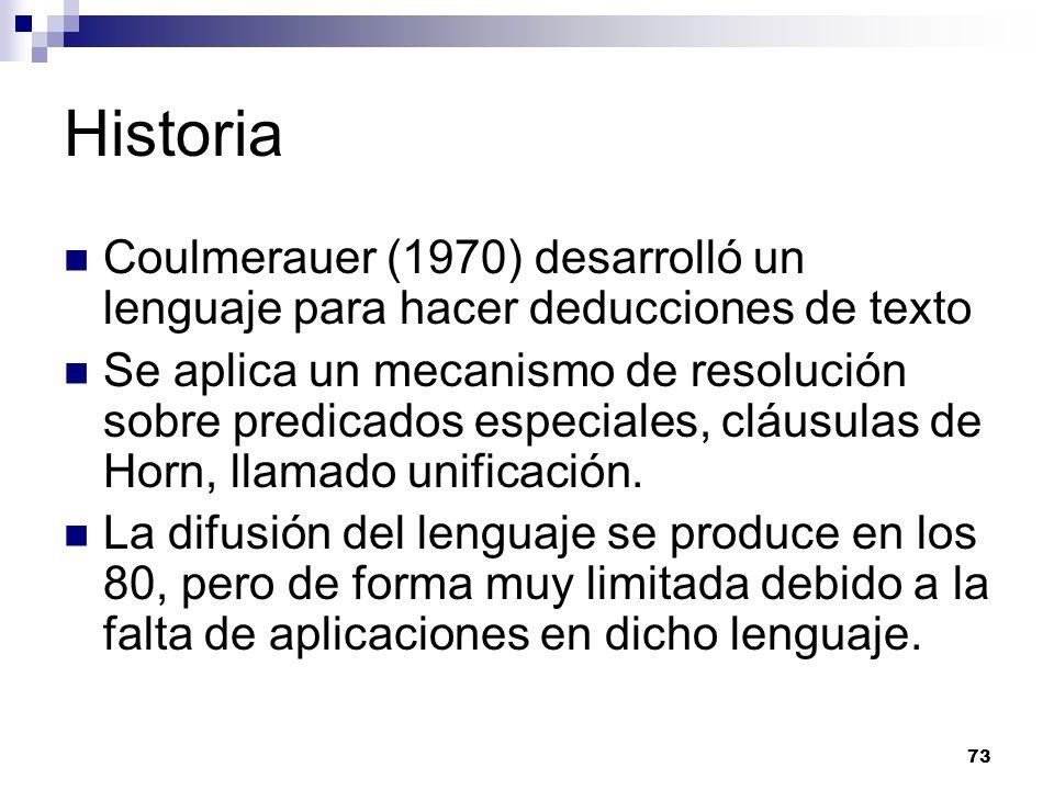 73 Historia Coulmerauer (1970) desarrolló un lenguaje para hacer deducciones de texto Se aplica un mecanismo de resolución sobre predicados especiales, cláusulas de Horn, llamado unificación.