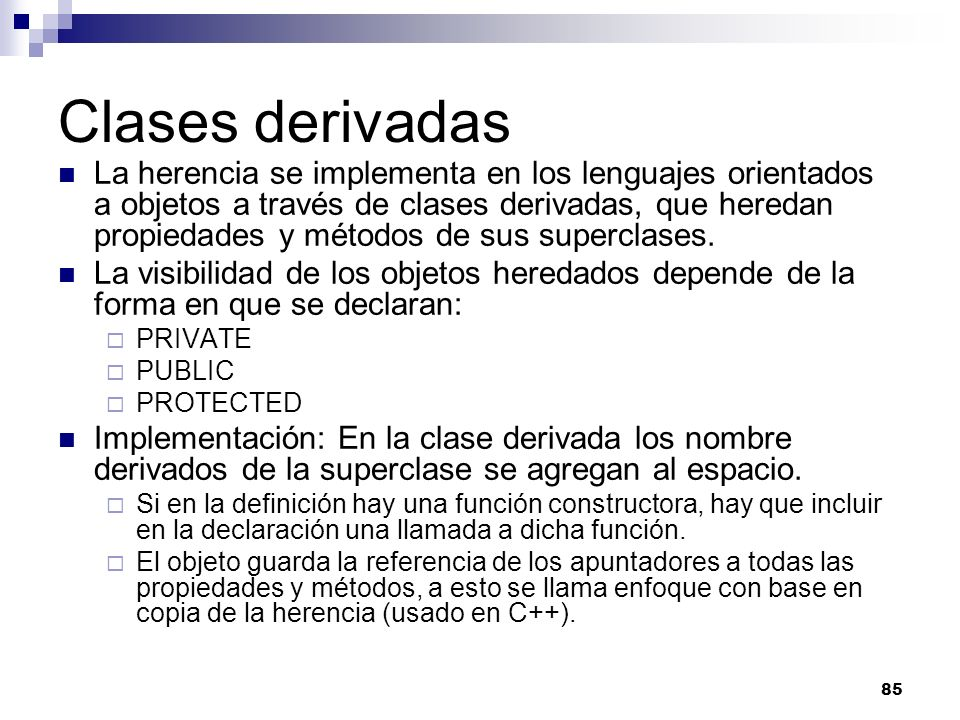 85 Clases derivadas La herencia se implementa en los lenguajes orientados a objetos a través de clases derivadas, que heredan propiedades y métodos de