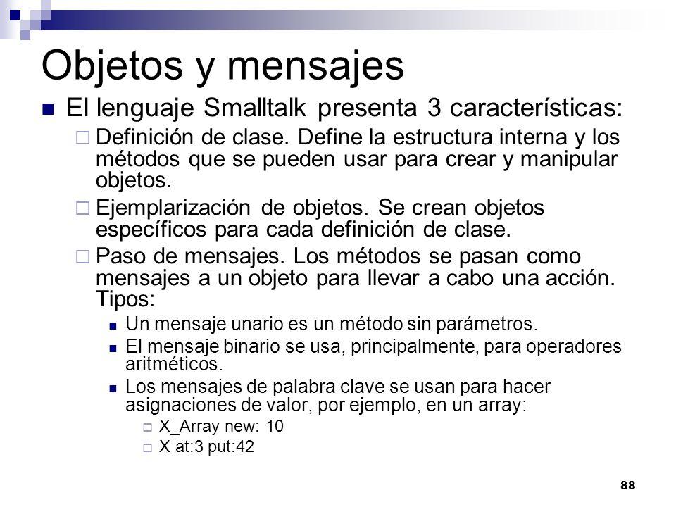 88 Objetos y mensajes El lenguaje Smalltalk presenta 3 características: Definición de clase. Define la estructura interna y los métodos que se pueden