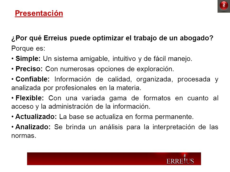 ¿Por qué Erreius puede optimizar el trabajo de un abogado? Porque es: Simple: Un sistema amigable, intuitivo y de fácil manejo. Preciso: Con numerosas