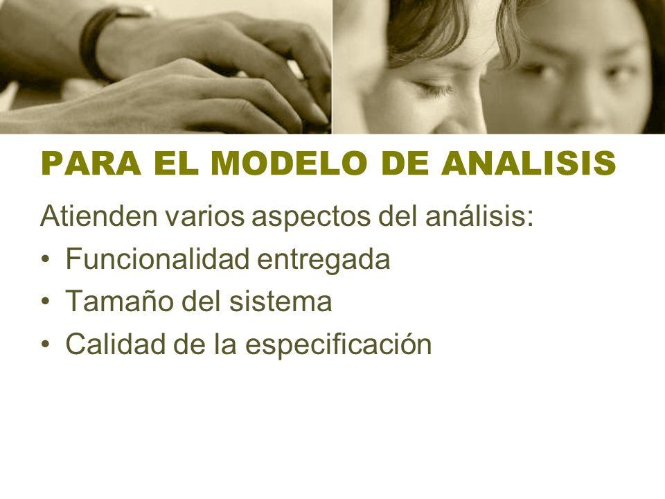 PARA EL MODELO DE ANALISIS Atienden varios aspectos del análisis: Funcionalidad entregada Tamaño del sistema Calidad de la especificación