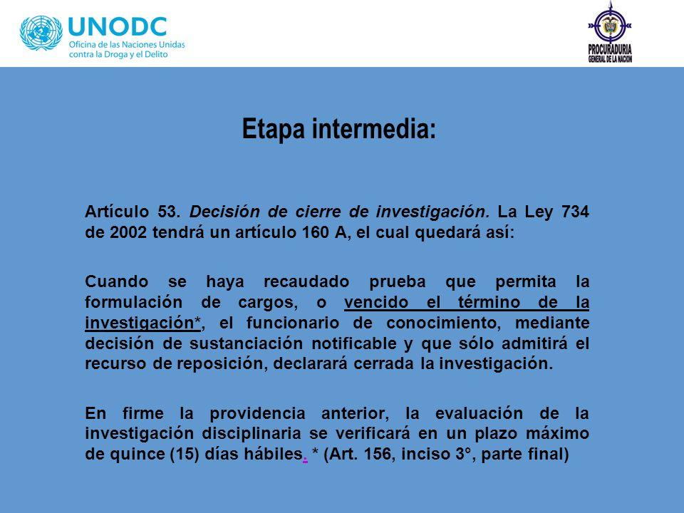 Etapa intermedia: Artículo 53. Decisión de cierre de investigación. La Ley 734 de 2002 tendrá un artículo 160 A, el cual quedará así: Cuando se haya r