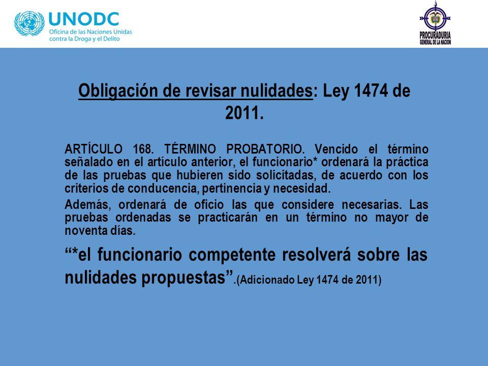 Obligación de revisar nulidades: Ley 1474 de 2011. ARTÍCULO 168. TÉRMINO PROBATORIO. Vencido el término señalado en el artículo anterior, el funcionar
