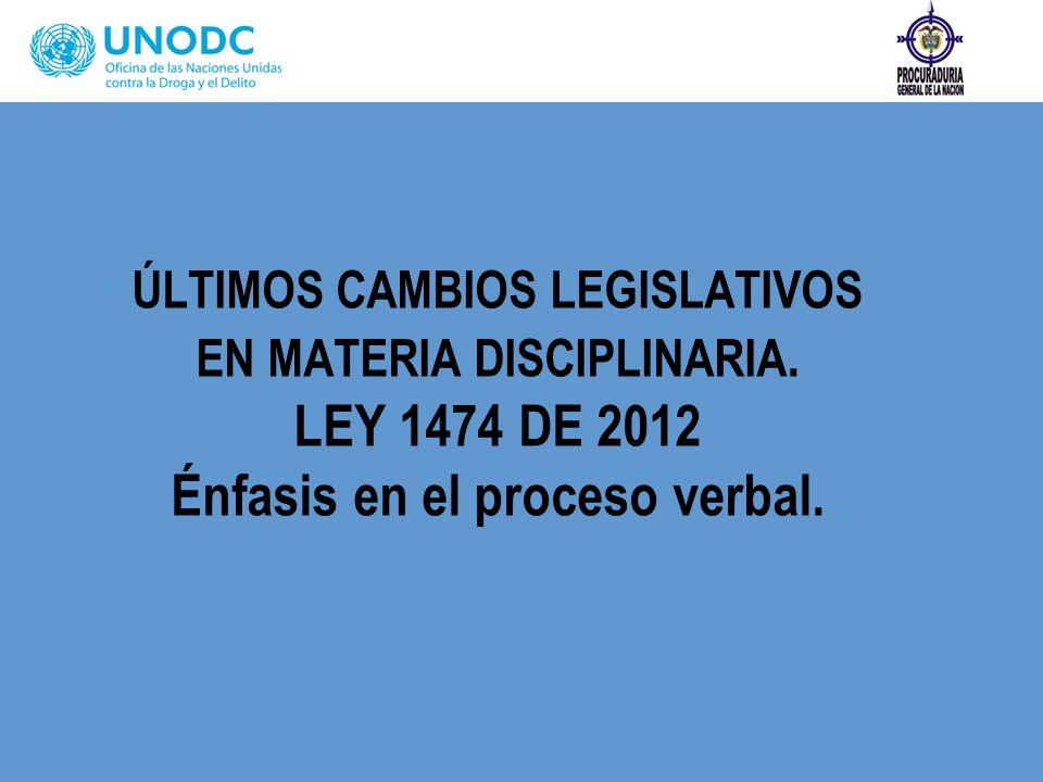 ÚLTIMOS CAMBIOS LEGISLATIVOS EN MATERIA DISCIPLINARIA. LEY 1474 DE 2012 Énfasis en el proceso verbal.