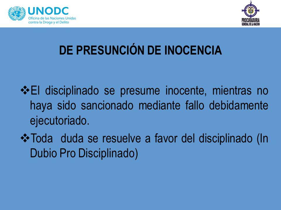 DE PRESUNCIÓN DE INOCENCIA El disciplinado se presume inocente, mientras no haya sido sancionado mediante fallo debidamente ejecutoriado. Toda duda se