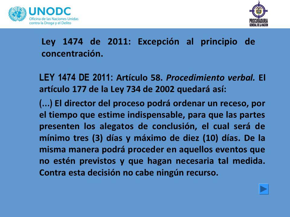 Ley 1474 de 2011: Excepción al principio de concentración. LEY 1474 DE 2011: Artículo 58. Procedimiento verbal. El artículo 177 de la Ley 734 de 2002