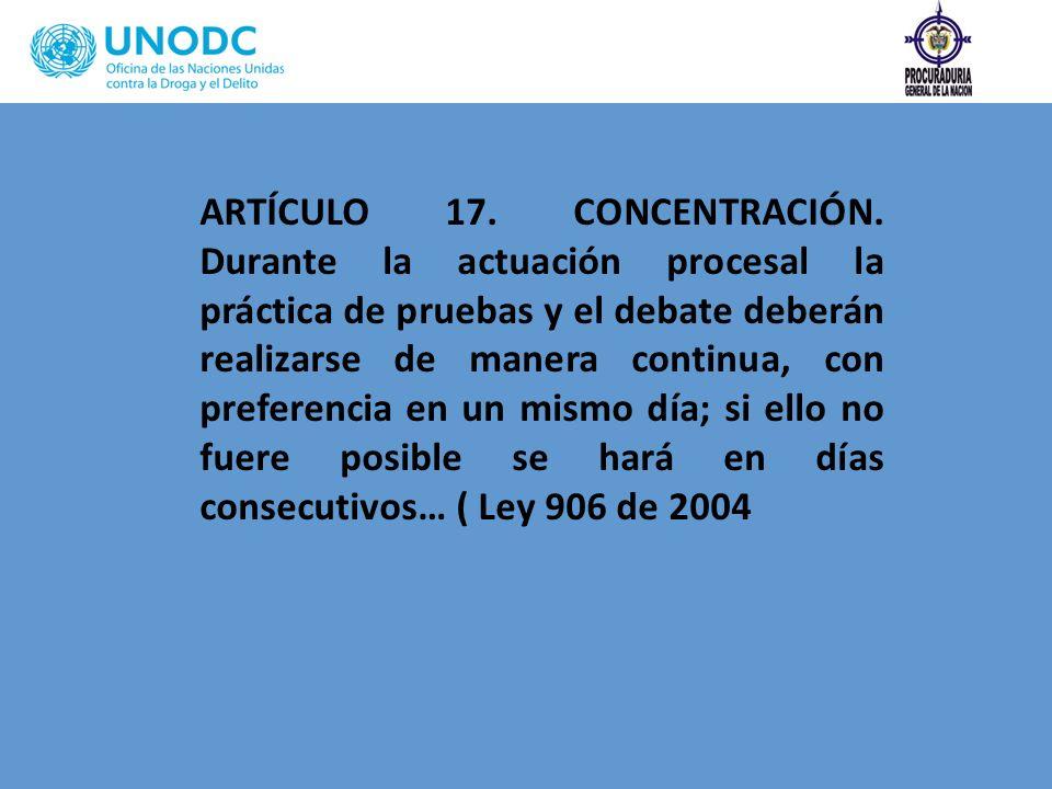 ARTÍCULO 17. CONCENTRACIÓN. Durante la actuación procesal la práctica de pruebas y el debate deberán realizarse de manera continua, con preferencia en