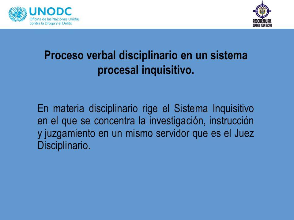 Proceso verbal disciplinario en un sistema procesal inquisitivo. En materia disciplinario rige el Sistema Inquisitivo en el que se concentra la invest