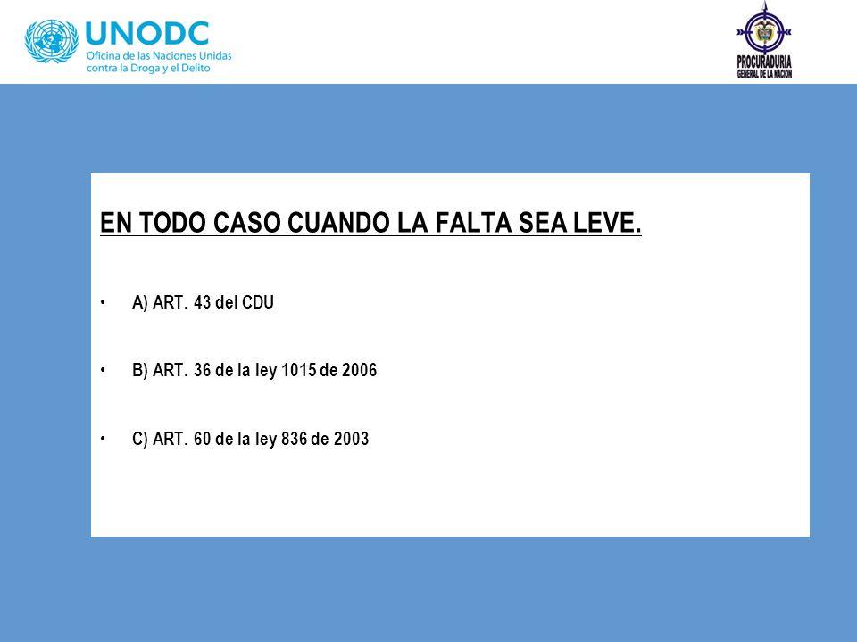 EN TODO CASO CUANDO LA FALTA SEA LEVE. A) ART. 43 del CDU B) ART. 36 de la ley 1015 de 2006 C) ART. 60 de la ley 836 de 2003