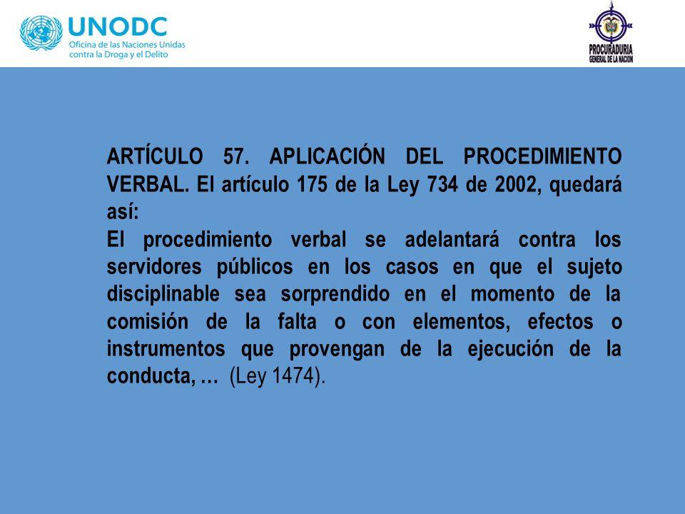 ARTÍCULO 57. APLICACIÓN DEL PROCEDIMIENTO VERBAL. El artículo 175 de la Ley 734 de 2002, quedará así: El procedimiento verbal se adelantará contra los