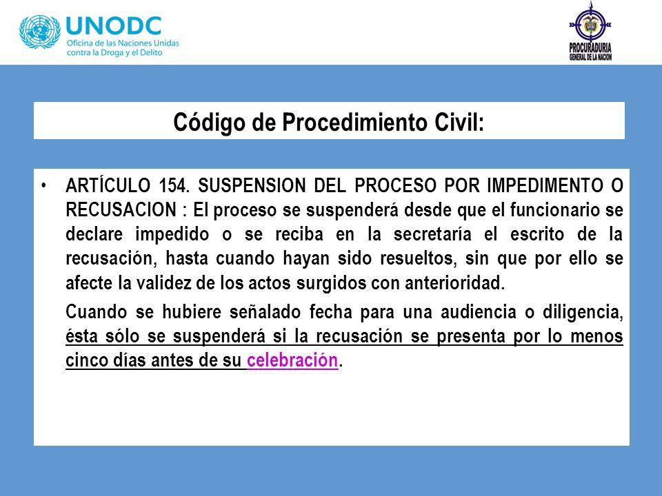 Código de Procedimiento Civil: ARTÍCULO 154. SUSPENSION DEL PROCESO POR IMPEDIMENTO O RECUSACION : El proceso se suspenderá desde que el funcionario s