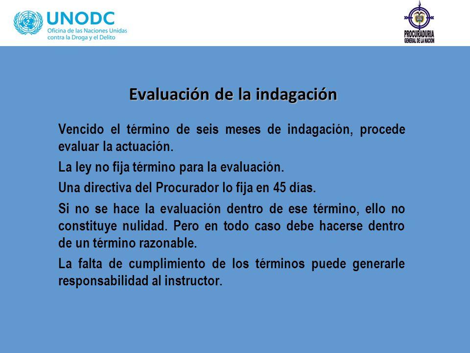 Evaluación de la indagación Vencido el término de seis meses de indagación, procede evaluar la actuación. La ley no fija término para la evaluación. U