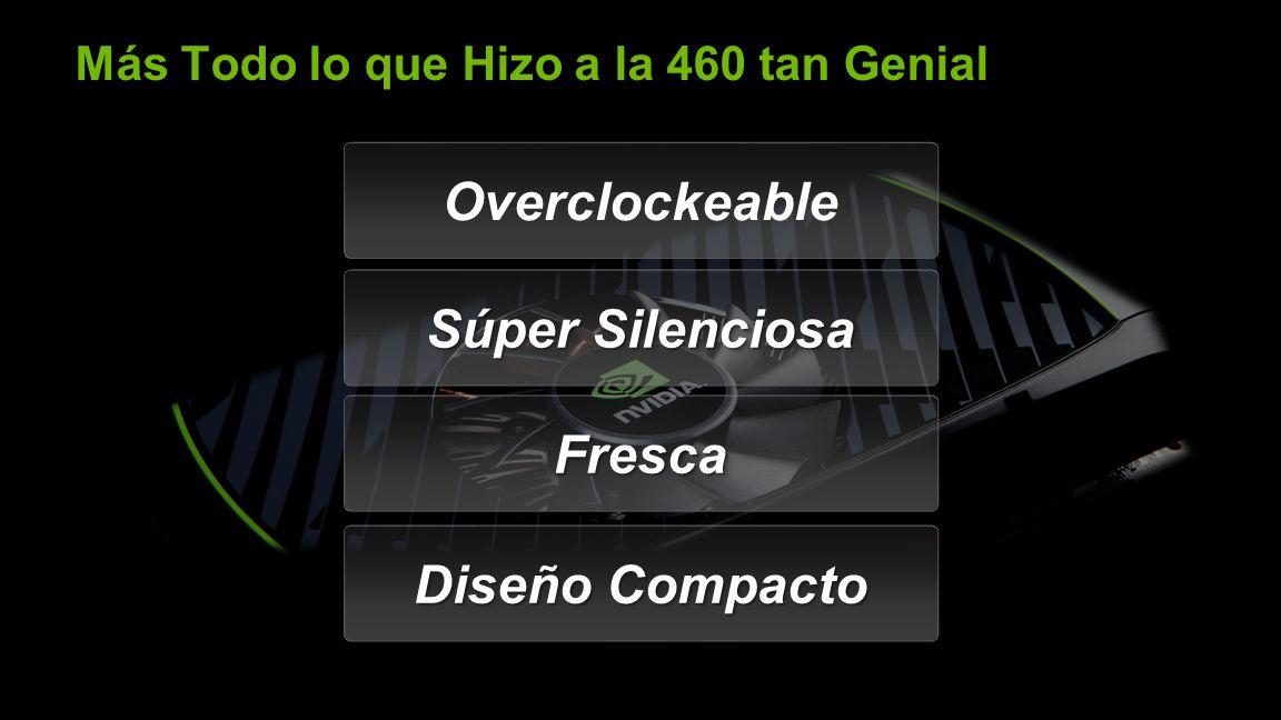 NVIDIA Confidential Más Todo lo que Hizo a la 460 tan Genial Overclockeable Súper Silenciosa FrescaFresca Diseño Compacto