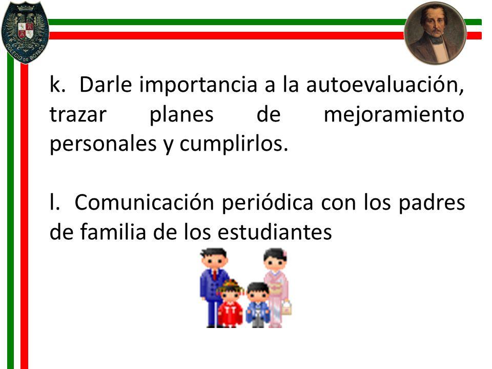 k. Darle importancia a la autoevaluación, trazar planes de mejoramiento personales y cumplirlos. l. Comunicación periódica con los padres de familia d