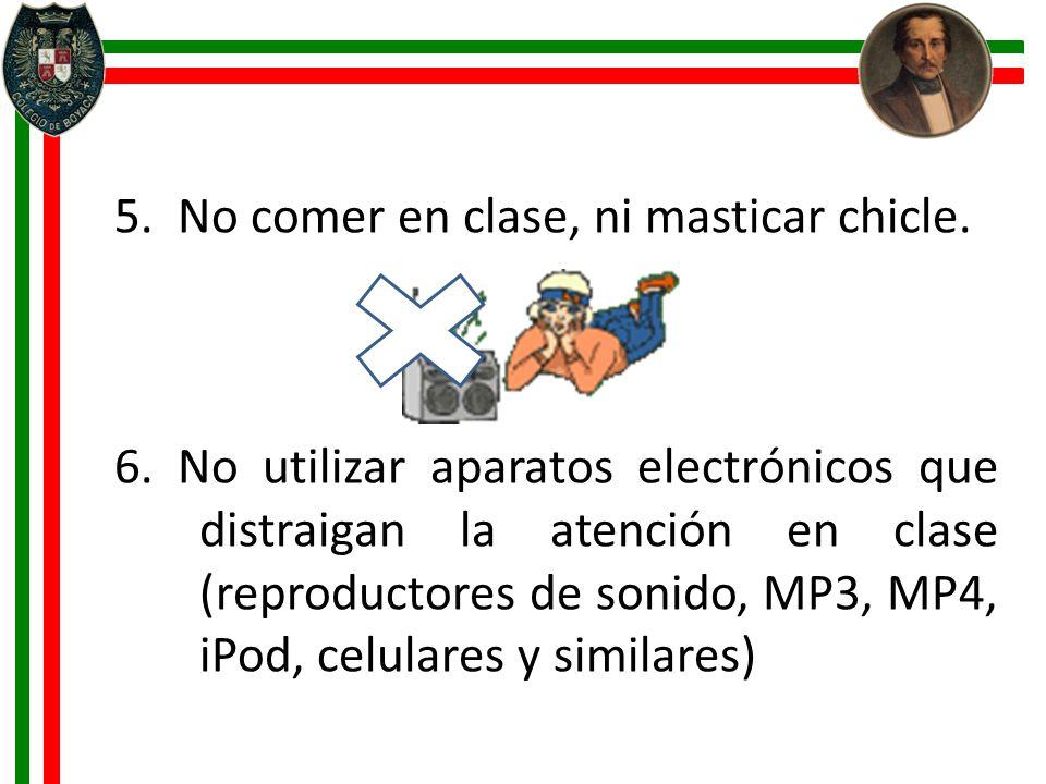 5. No comer en clase, ni masticar chicle. 6. No utilizar aparatos electrónicos que distraigan la atención en clase (reproductores de sonido, MP3, MP4,
