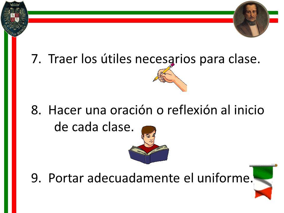7. Traer los útiles necesarios para clase. 8. Hacer una oración o reflexión al inicio de cada clase. 9. Portar adecuadamente el uniforme.