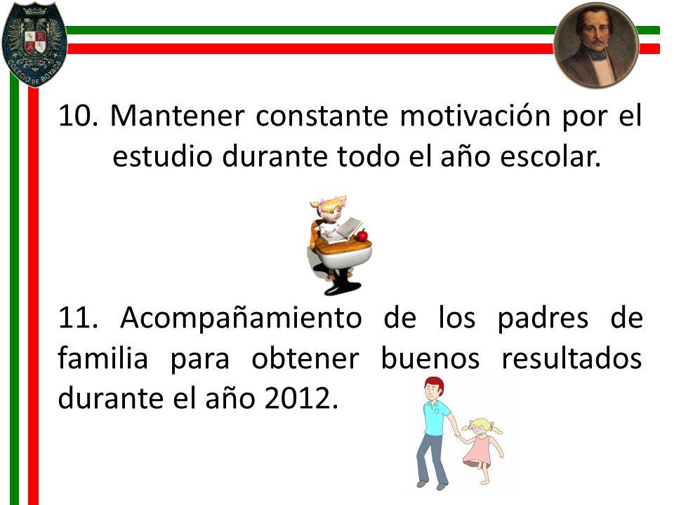 10. Mantener constante motivación por el estudio durante todo el año escolar. 11. Acompañamiento de los padres de familia para obtener buenos resultad