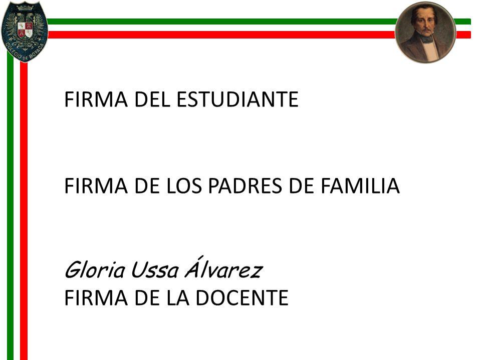 FIRMA DEL ESTUDIANTE FIRMA DE LOS PADRES DE FAMILIA Gloria Ussa Álvarez FIRMA DE LA DOCENTE