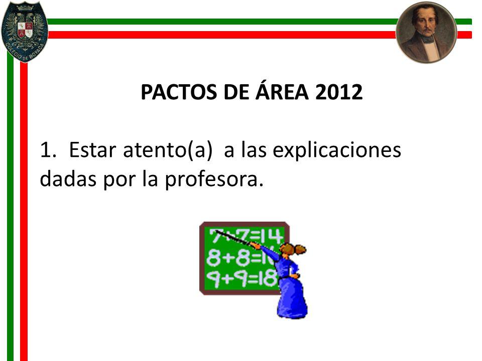 PACTOS DE ÁREA 2012 1. Estar atento(a) a las explicaciones dadas por la profesora.