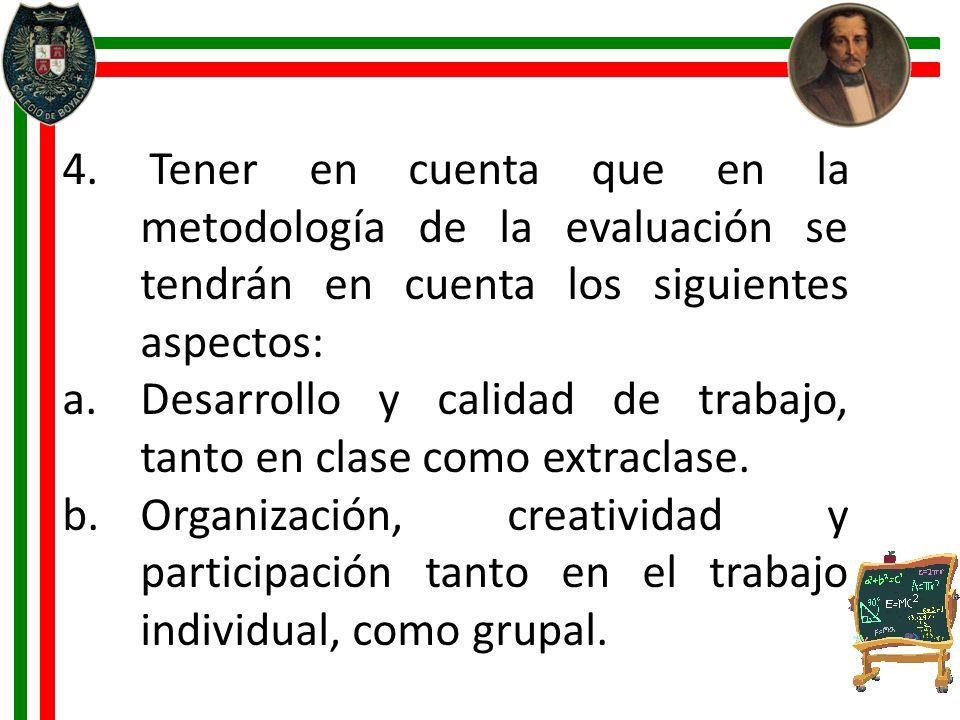 4. Tener en cuenta que en la metodología de la evaluación se tendrán en cuenta los siguientes aspectos: a.Desarrollo y calidad de trabajo, tanto en cl