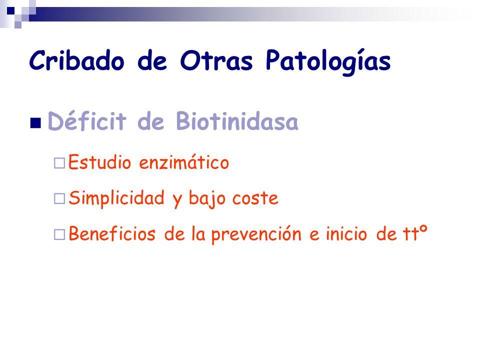Cribado de Otras Patologías Déficit de Biotinidasa Estudio enzimático Simplicidad y bajo coste Beneficios de la prevención e inicio de ttº
