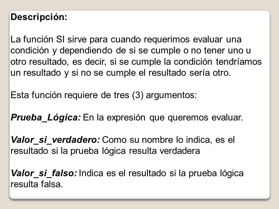 Descripción: La función SI sirve para cuando requerimos evaluar una condición y dependiendo de si se cumple o no tener uno u otro resultado, es decir, si se cumple la condición tendríamos un resultado y si no se cumple el resultado sería otro.