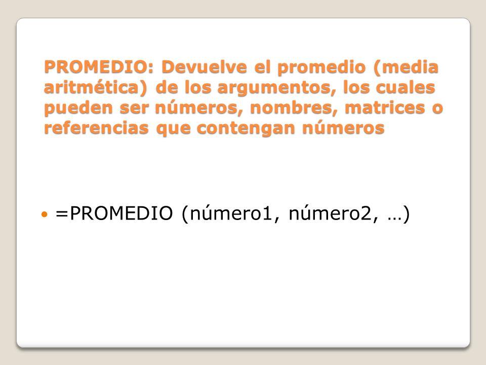 PROMEDIO: Devuelve el promedio (media aritmética) de los argumentos, los cuales pueden ser números, nombres, matrices o referencias que contengan números =PROMEDIO (número1, número2, …)