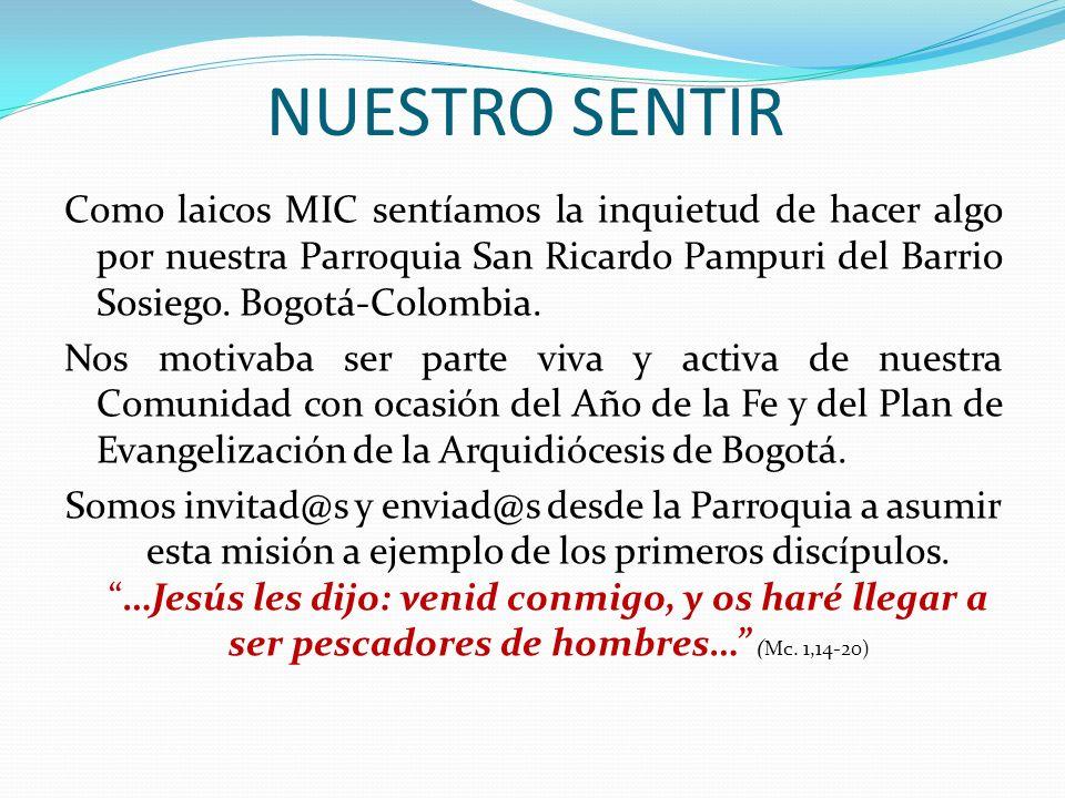 NUESTRO SENTIR Como laicos MIC sentíamos la inquietud de hacer algo por nuestra Parroquia San Ricardo Pampuri del Barrio Sosiego. Bogotá-Colombia. Nos