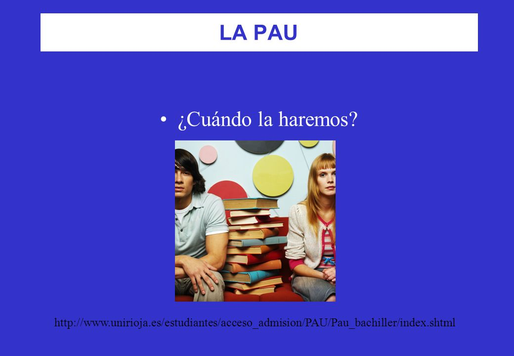 LA PAU ¿Cuándo la haremos? http://www.unirioja.es/estudiantes/acceso_admision/PAU/Pau_bachiller/index.shtml