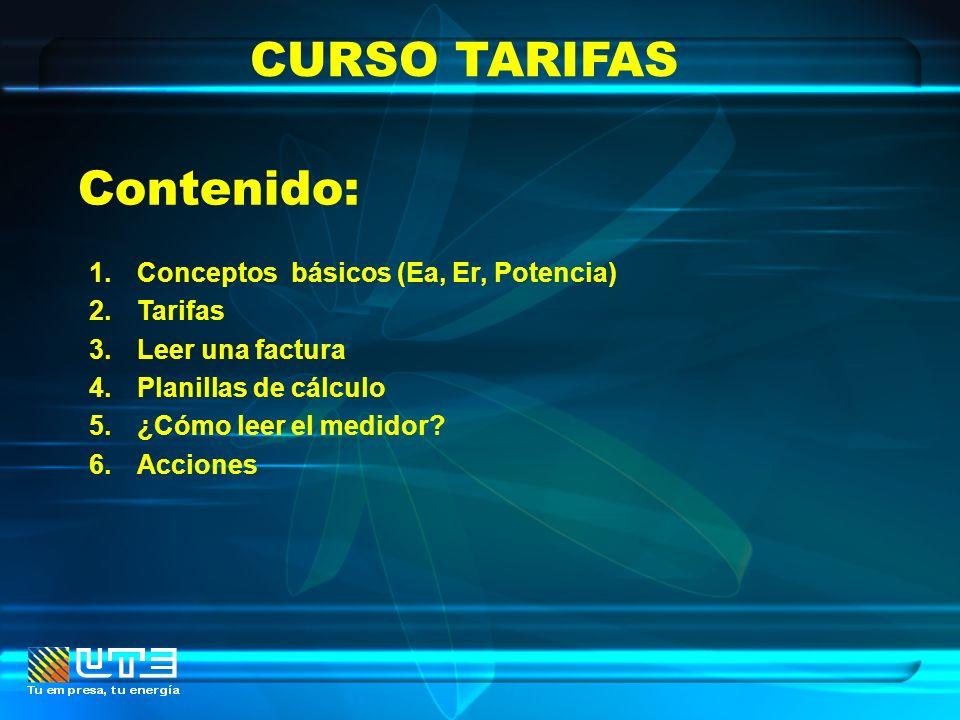 CURSO TARIFAS 1.Conceptos básicos (Ea, Er, Potencia) 2.Tarifas 3.Leer una factura 4.Planillas de cálculo 5.¿Cómo leer el medidor? 6.Acciones Contenido