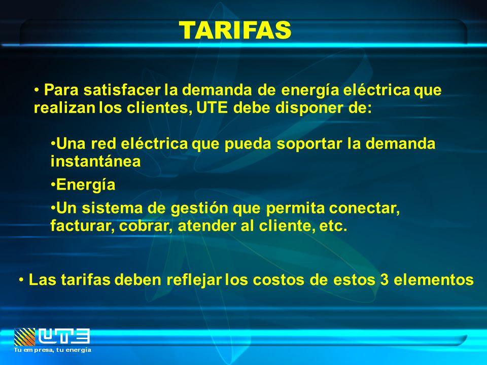 TARIFAS Para satisfacer la demanda de energía eléctrica que realizan los clientes, UTE debe disponer de: Las tarifas deben reflejar los costos de esto