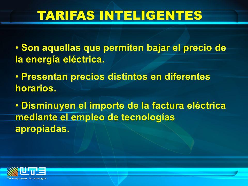 TARIFAS INTELIGENTES Son aquellas que permiten bajar el precio de la energía eléctrica. Presentan precios distintos en diferentes horarios. Disminuyen