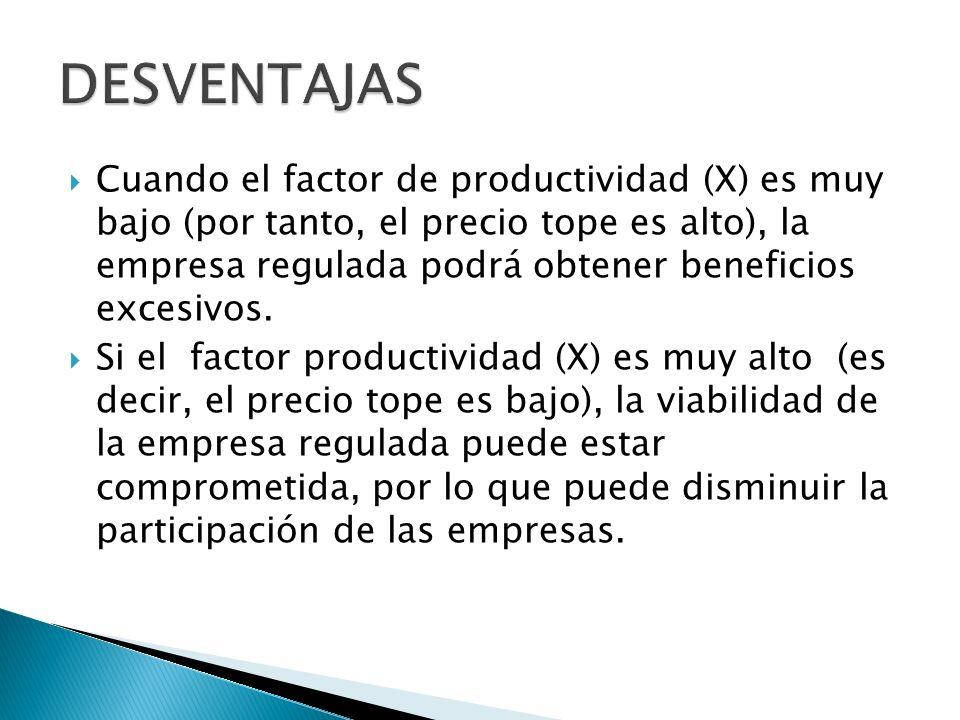 Cuando el factor de productividad (X) es muy bajo (por tanto, el precio tope es alto), la empresa regulada podrá obtener beneficios excesivos.