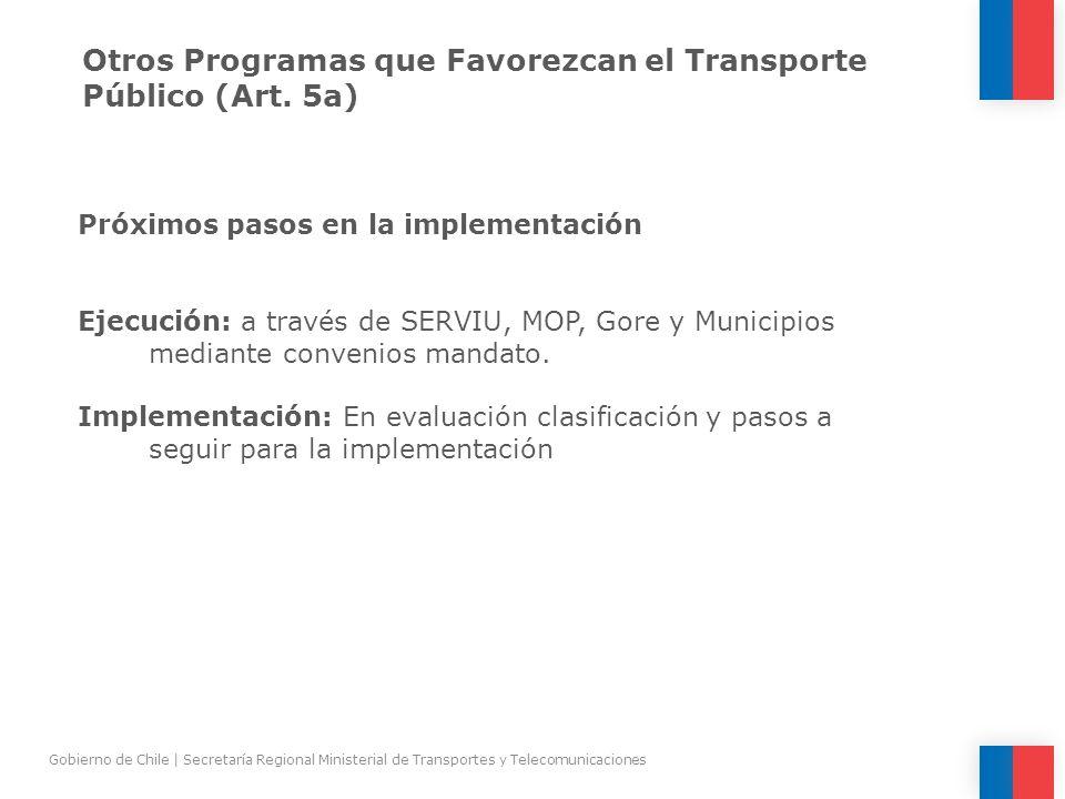 Otros Programas que Favorezcan el Transporte Público (Art. 5a) Próximos pasos en la implementación Ejecución: a través de SERVIU, MOP, Gore y Municipi