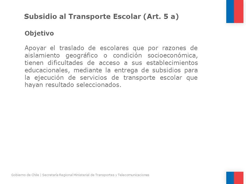 Subsidio al Transporte Escolar (Art. 5 a) Objetivo Apoyar el traslado de escolares que por razones de aislamiento geográfico o condición socioeconómic