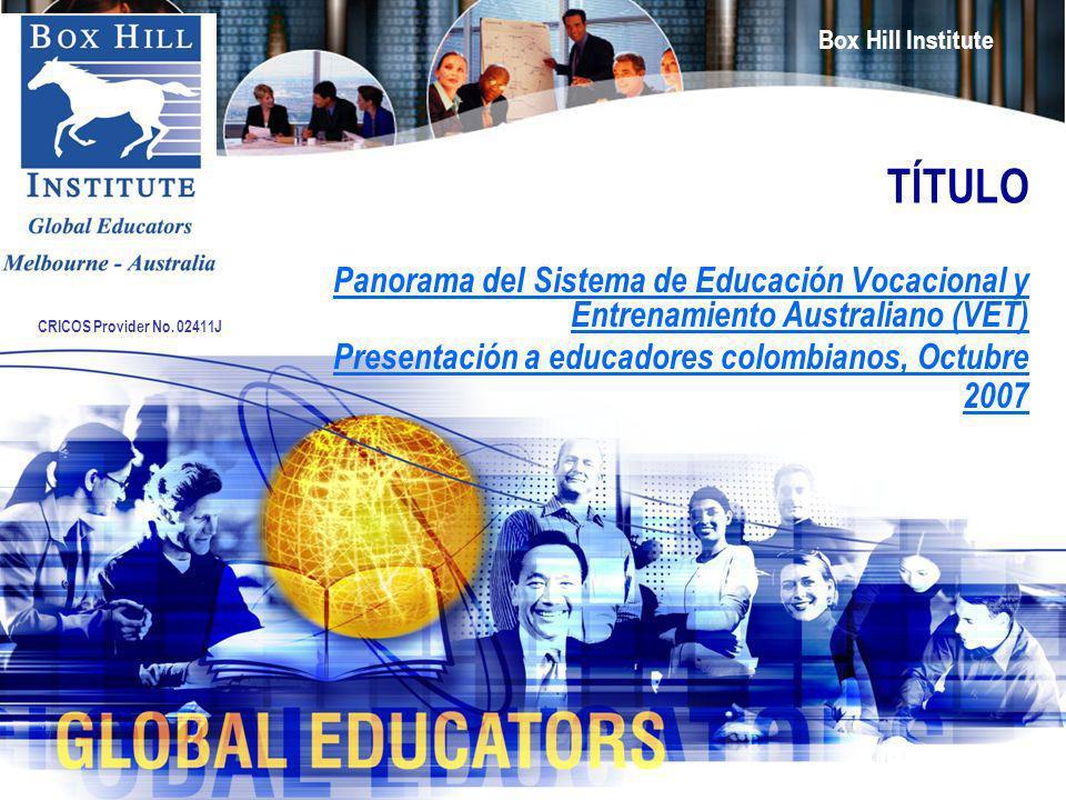 Box Hill Institute CRICOS Provider No. 02411J TÍTULO Panorama del Sistema de Educación Vocacional y Entrenamiento Australiano (VET) Presentación a edu