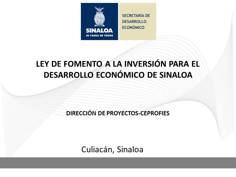 LEY DE FOMENTO A LA INVERSIÓN PARA EL DESARROLLO ECONÓMICO DE SINALOA Culiacán, Sinaloa DIRECCIÓN DE PROYECTOS-CEPROFIES