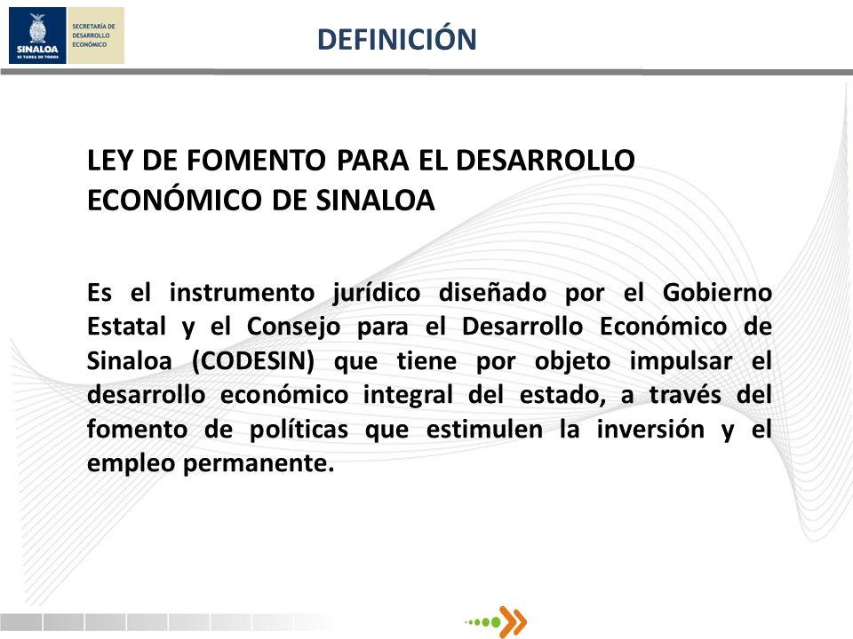 DEFINICIÓN LEY DE FOMENTO PARA EL DESARROLLO ECONÓMICO DE SINALOA Es el instrumento jurídico diseñado por el Gobierno Estatal y el Consejo para el Des