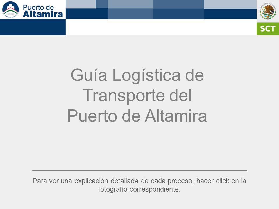 Guía Logística de Transporte del Puerto de Altamira Para ver una explicación detallada de cada proceso, hacer click en la fotografía correspondiente.