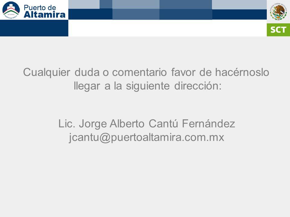 Cualquier duda o comentario favor de hacérnoslo llegar a la siguiente dirección: Lic. Jorge Alberto Cantú Fernández jcantu@puertoaltamira.com.mx