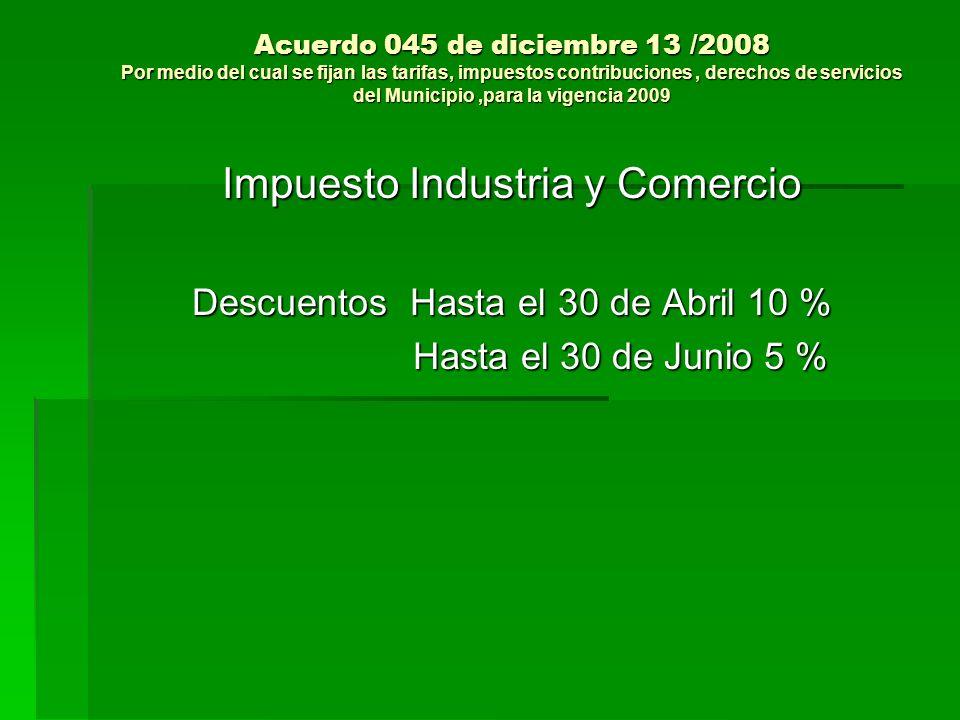 Acuerdo 045 de diciembre 13 /2008 Por medio del cual se fijan las tarifas, impuestos contribuciones, derechos de servicios del Municipio,para la vigencia 2009 Impuesto Industria y Comercio Descuentos Hasta el 30 de Abril 10 % Hasta el 30 de Junio 5 % Hasta el 30 de Junio 5 %