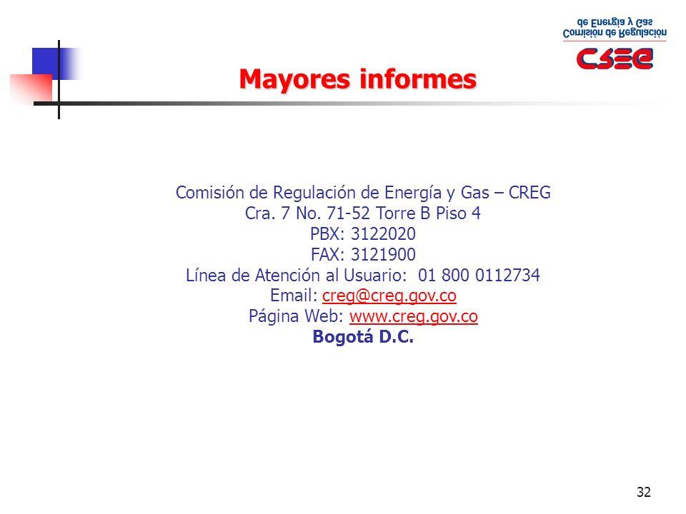 32 Mayores informes Comisión de Regulación de Energía y Gas – CREG Cra. 7 No. 71-52 Torre B Piso 4 PBX: 3122020 FAX: 3121900 Línea de Atención al Usua