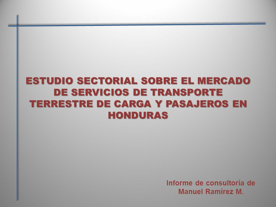 ESTUDIO SECTORIAL SOBRE EL MERCADO DE SERVICIOS DE TRANSPORTE TERRESTRE DE CARGA Y PASAJEROS EN HONDURAS Informe de consultoría de Manuel Ramírez M.