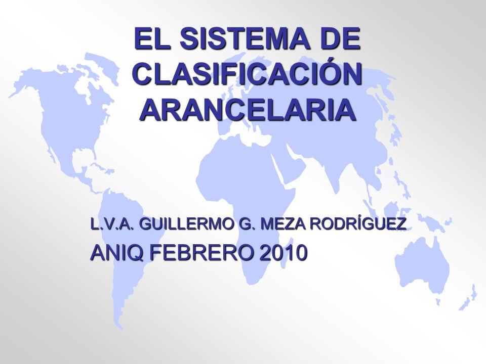 EL SISTEMA DE CLASIFICACIÓN ARANCELARIA L.V.A. GUILLERMO G. MEZA RODRÍGUEZ ANIQ FEBRERO 2010