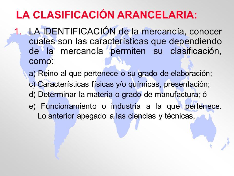 LA CLASIFICACIÓN ARANCELARIA: 1.LA IDENTIFICACIÓN de la mercancía, conocer cuales son las características que dependiendo de la mercancía permiten su